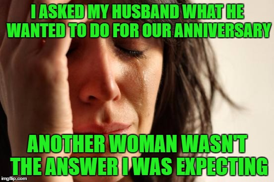 First World Problems Meme | I ASKED MY HUSBAND WHAT HE WANTED TO DO FOR OUR ANNIVERSARY ANOTHER WOMAN WASN'T THE ANSWER I WAS EXPECTING | image tagged in memes,first world problems | made w/ Imgflip meme maker