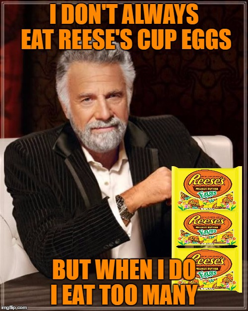 My favorite thing about Spring!  | I DON'T ALWAYS EAT REESE'S CUP EGGS BUT WHEN I DO I EAT TOO MANY | image tagged in memes,the most interesting man in the world | made w/ Imgflip meme maker