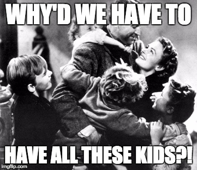 WHY'D WE HAVE TO; HAVE ALL THESE KIDS?! | made w/ Imgflip meme maker