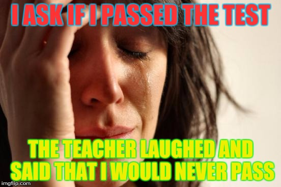 First World Problems Meme | I ASK IF I PASSED THE TEST THE TEACHER LAUGHED AND SAID THAT I WOULD NEVER PASS | image tagged in memes,first world problems | made w/ Imgflip meme maker