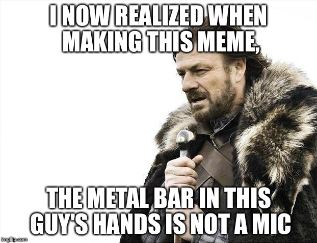 Brace Yourselves X is Coming Meme | I NOW REALIZED WHEN MAKING THIS MEME, THE METAL BAR IN THIS GUY'S HANDS IS NOT A MIC | image tagged in memes,brace yourselves x is coming | made w/ Imgflip meme maker