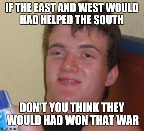 Who's side were they on anyway  | IF THE EAST AND WEST WOULD HAD HELPED THE SOUTH DON'T YOU THINK THEY WOULD HAD WON THAT WAR | image tagged in memes | made w/ Imgflip meme maker