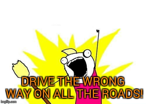 X All The Y Meme | DRIVE THE WRONG WAY ON ALL THE ROADS! | image tagged in memes,x all the y | made w/ Imgflip meme maker
