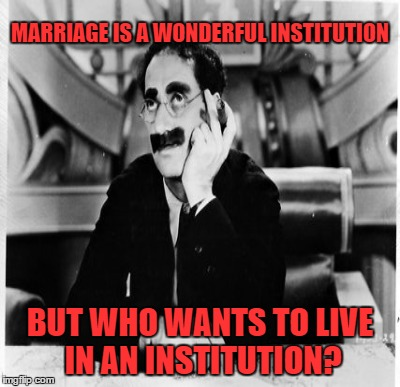 MARRIAGE IS A WONDERFUL INSTITUTION BUT WHO WANTS TO LIVE IN AN INSTITUTION? | made w/ Imgflip meme maker