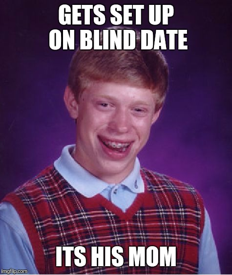 Bad Luck Brian Meme | GETS SET UP ON BLIND DATE ITS HIS MOM | image tagged in memes,bad luck brian | made w/ Imgflip meme maker
