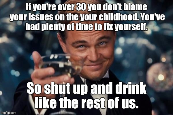Leonardo Dicaprio Cheers Meme | If you're over 30 you don't blame your issues on the your childhood. You've had plenty of time to fix yourself. So shut up and drink like th | image tagged in memes,leonardo dicaprio cheers | made w/ Imgflip meme maker