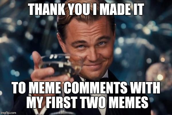 Leonardo Dicaprio Cheers Meme | THANK YOU I MADE IT TO MEME COMMENTS WITH MY FIRST TWO MEMES | image tagged in memes,leonardo dicaprio cheers | made w/ Imgflip meme maker