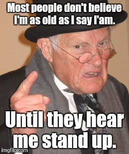 Back In My Day Meme | Most people don't believe I'm as old as I say I'am. Until they hear me stand up. | image tagged in memes,back in my day | made w/ Imgflip meme maker
