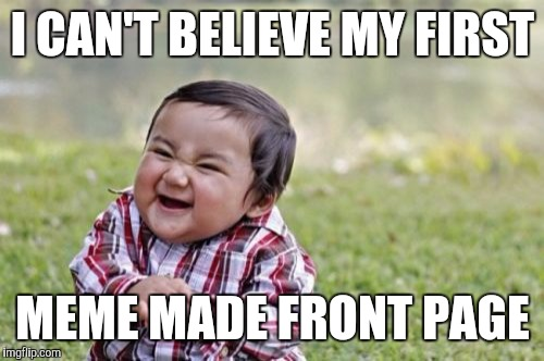 Evil Toddler Meme | I CAN'T BELIEVE MY FIRST MEME MADE FRONT PAGE | image tagged in memes,evil toddler | made w/ Imgflip meme maker