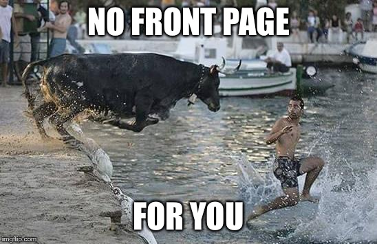 NO FRONT PAGE FOR YOU | made w/ Imgflip meme maker