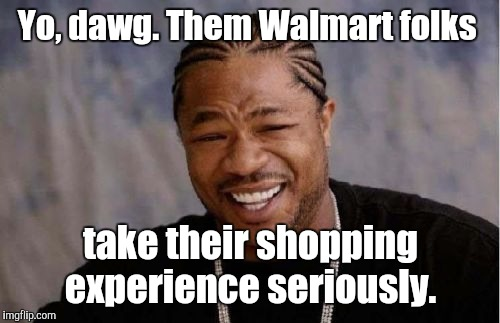 Yo Dawg Heard You Meme | Yo, dawg. Them Walmart folks take their shopping experience seriously. | image tagged in memes,yo dawg heard you | made w/ Imgflip meme maker