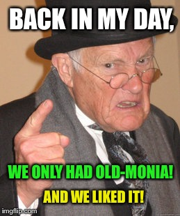 Back In My Day Meme | BACK IN MY DAY, WE ONLY HAD OLD-MONIA! AND WE LIKED IT! | image tagged in memes,back in my day | made w/ Imgflip meme maker