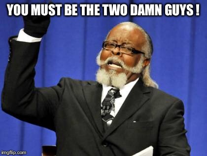 Too Damn High Meme | YOU MUST BE THE TWO DAMN GUYS ! | image tagged in memes,too damn high | made w/ Imgflip meme maker