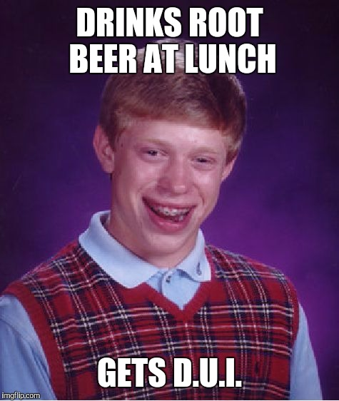 Bad Luck Brian Meme | DRINKS ROOT BEER AT LUNCH GETS D.U.I. | image tagged in memes,bad luck brian | made w/ Imgflip meme maker