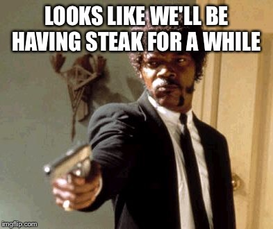 Say That Again I Dare You Meme | LOOKS LIKE WE'LL BE HAVING STEAK FOR A WHILE | image tagged in memes,say that again i dare you | made w/ Imgflip meme maker