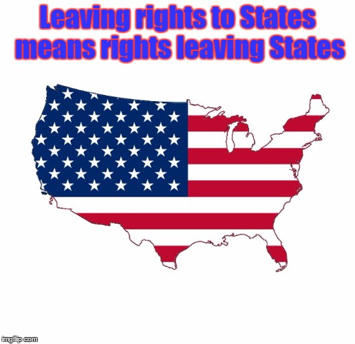 Leaving rights to States means rights leaving States | image tagged in human rights hypocracy | made w/ Imgflip meme maker