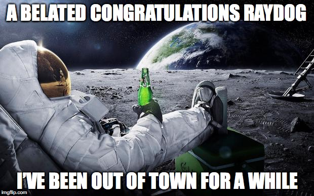 A BELATED CONGRATULATIONS RAYDOG I'VE BEEN OUT OF TOWN FOR A WHILE | made w/ Imgflip meme maker