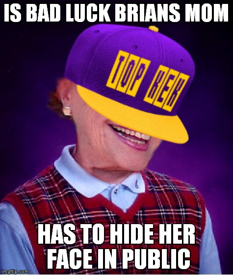 IS BAD LUCK BRIANS MOM HAS TO HIDE HER FACE IN PUBLIC | made w/ Imgflip meme maker
