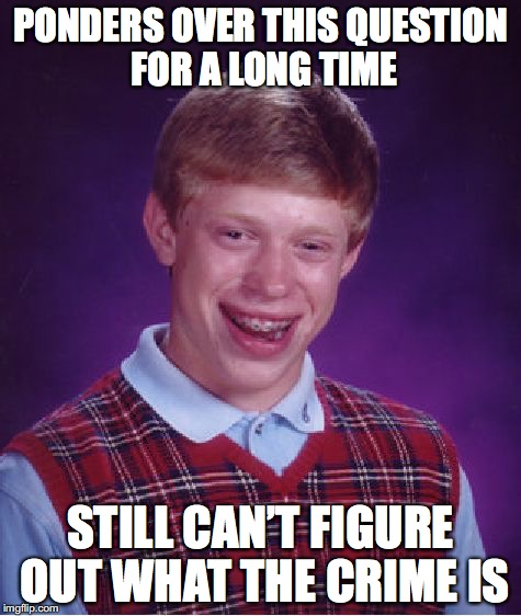 Bad Luck Brian Meme | PONDERS OVER THIS QUESTION FOR A LONG TIME STILL CAN'T FIGURE OUT WHAT THE CRIME IS | image tagged in memes,bad luck brian | made w/ Imgflip meme maker
