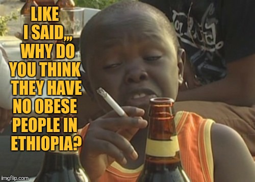 Smoking kid,,, | LIKE   I SAID,,,   WHY DO YOU THINK  THEY HAVE NO OBESE PEOPLE IN   ETHIOPIA? | image tagged in smoking kid | made w/ Imgflip meme maker