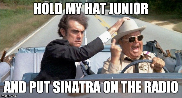HOLD MY HAT JUNIOR AND PUT SINATRA ON THE RADIO | made w/ Imgflip meme maker