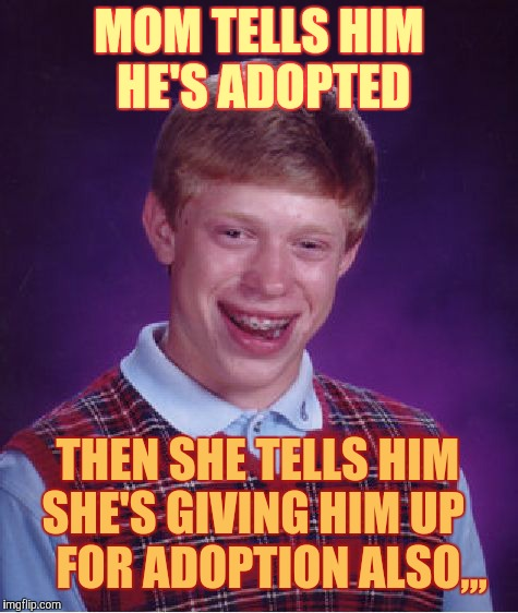Bad Luck Brian Meme | MOM TELLS HIM HE'S ADOPTED THEN SHE TELLS HIM SHE'S GIVING HIM UP       FOR ADOPTION ALSO,,, | image tagged in memes,bad luck brian | made w/ Imgflip meme maker