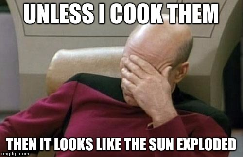Captain Picard Facepalm Meme | UNLESS I COOK THEM THEN IT LOOKS LIKE THE SUN EXPLODED | image tagged in memes,captain picard facepalm | made w/ Imgflip meme maker