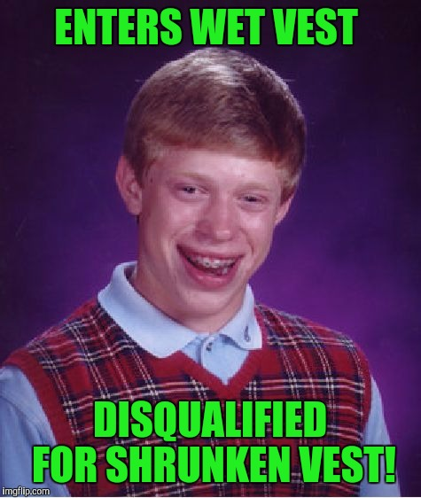 Bad Luck Brian Meme | ENTERS WET VEST DISQUALIFIED FOR SHRUNKEN VEST! | image tagged in memes,bad luck brian | made w/ Imgflip meme maker