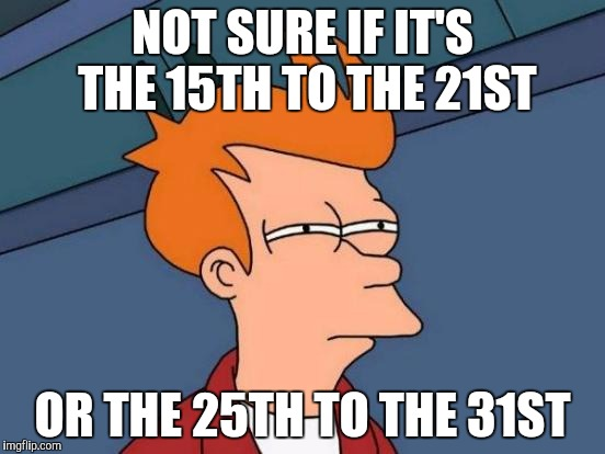 Futurama Fry Meme | NOT SURE IF IT'S THE 15TH TO THE 21ST OR THE 25TH TO THE 31ST | image tagged in memes,futurama fry | made w/ Imgflip meme maker