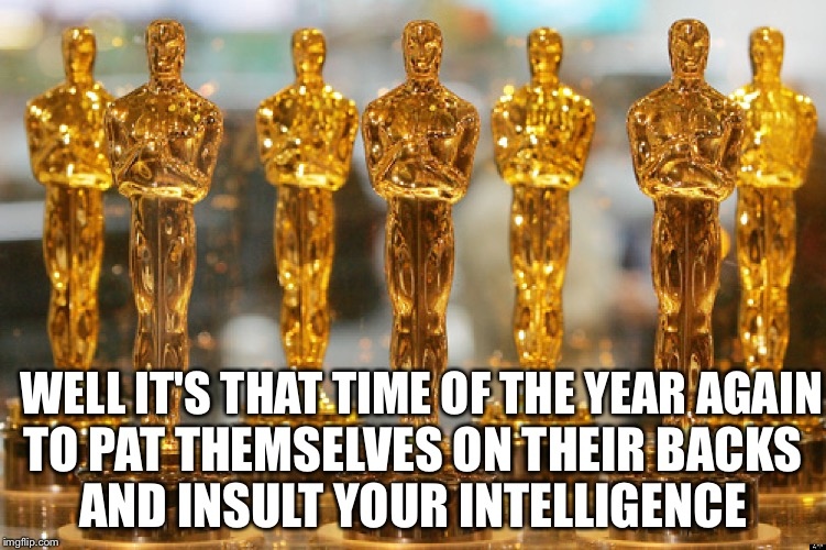 oscars | WELL IT'S THAT TIME OF THE YEAR AGAIN TO PAT THEMSELVES ON THEIR BACKS AND INSULT YOUR INTELLIGENCE | image tagged in oscars | made w/ Imgflip meme maker