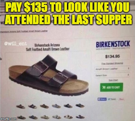 That Holy Look | PAY $135 TO LOOK LIKE YOU ATTENDED THE LAST SUPPER | image tagged in sandals,expensive | made w/ Imgflip meme maker