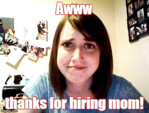 Awww thanks for hiring mom! | made w/ Imgflip meme maker