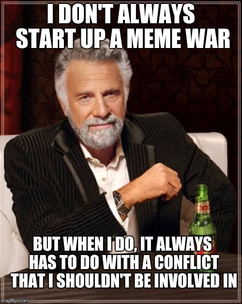 My life right now | I DON'T ALWAYS START UP A MEME WAR BUT WHEN I DO, IT ALWAYS HAS TO DO WITH A CONFLICT THAT I SHOULDN'T BE INVOLVED IN | image tagged in memes,the most interesting man in the world,downvote,meme war | made w/ Imgflip meme maker