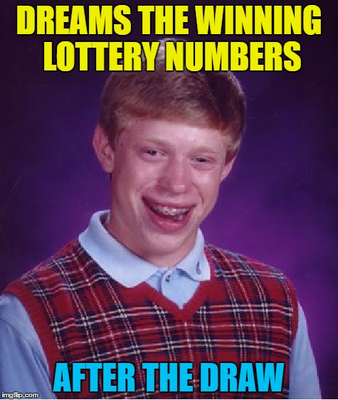 Money - it's a gas... explosion  | DREAMS THE WINNING LOTTERY NUMBERS AFTER THE DRAW | image tagged in memes,bad luck brian,dreams,lottery,money | made w/ Imgflip meme maker