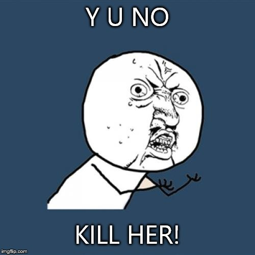 Y U No Meme | Y U NO KILL HER! | image tagged in memes,y u no | made w/ Imgflip meme maker