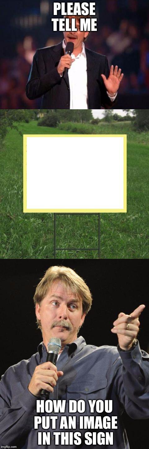 Jeff Foxworthy Front Yard Sign | PLEASE TELL ME HOW DO YOU PUT AN IMAGE IN THIS SIGN | image tagged in jeff foxworthy front yard sign | made w/ Imgflip meme maker