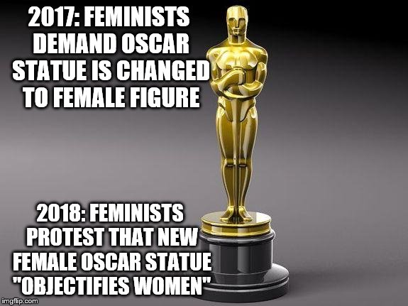 "Protest without end... | 2017: FEMINISTS DEMAND OSCAR STATUE IS CHANGED TO FEMALE FIGURE 2018: FEMINISTS PROTEST THAT NEW FEMALE OSCAR STATUE ""OBJECTIFIES WOMEN"" 