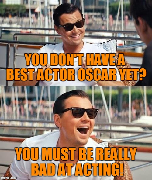 YOU DON'T HAVE A BEST ACTOR OSCAR YET? YOU MUST BE REALLY BAD AT ACTING! | made w/ Imgflip meme maker