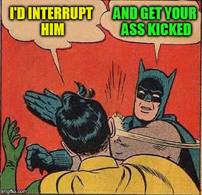Batman Slapping Robin Meme | I'D INTERRUPT HIM AND GET YOUR ASS KICKED | image tagged in memes,batman slapping robin | made w/ Imgflip meme maker