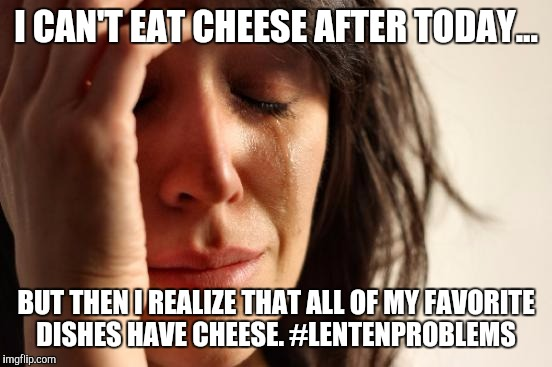 First World Problems Meme | I CAN'T EAT CHEESE AFTER TODAY... BUT THEN I REALIZE THAT ALL OF MY FAVORITE DISHES HAVE CHEESE. #LENTENPROBLEMS | image tagged in memes,first world problems | made w/ Imgflip meme maker