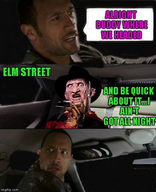 Don't fall asleep in the cab Rock!!! | ALRIGHT BUDDY WHERE WE HEADED ELM STREET AND BE QUICK ABOUT IT...I AIN'T GOT ALL NIGHT | image tagged in rock driving freddy krueger,memes,nightmare on elm street,funny,freddy krueger,the rock | made w/ Imgflip meme maker