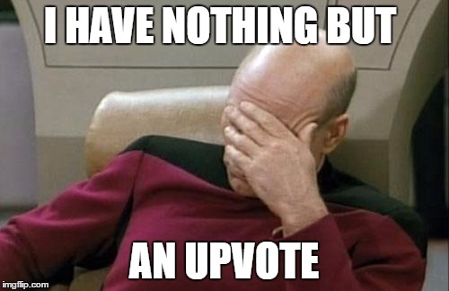Captain Picard Facepalm Meme | I HAVE NOTHING BUT AN UPVOTE | image tagged in memes,captain picard facepalm | made w/ Imgflip meme maker