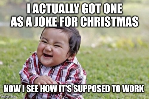 Evil Toddler Meme | I ACTUALLY GOT ONE AS A JOKE FOR CHRISTMAS NOW I SEE HOW IT'S SUPPOSED TO WORK | image tagged in memes,evil toddler | made w/ Imgflip meme maker