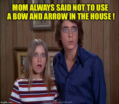 MOM ALWAYS SAID NOT TO USE A BOW AND ARROW IN THE HOUSE ! | made w/ Imgflip meme maker