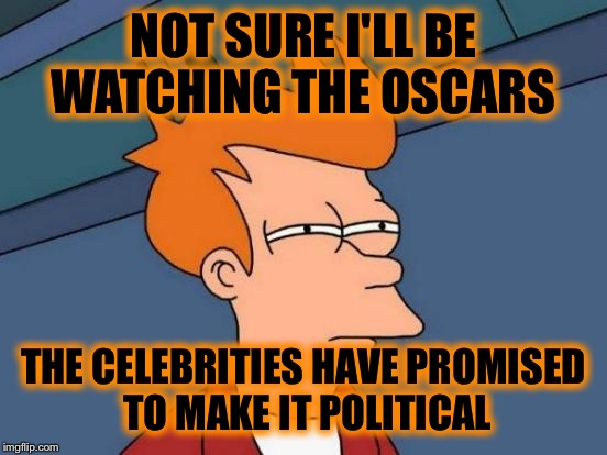 2+ hours of hatred anyone? | NOT SURE I'LL BE WATCHING THE OSCARS THE CELEBRITIES HAVE PROMISED TO MAKE IT POLITICAL | image tagged in memes,futurama fry | made w/ Imgflip meme maker