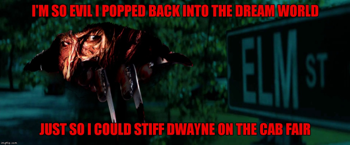 I'M SO EVIL I POPPED BACK INTO THE DREAM WORLD JUST SO I COULD STIFF DWAYNE ON THE CAB FAIR | made w/ Imgflip meme maker