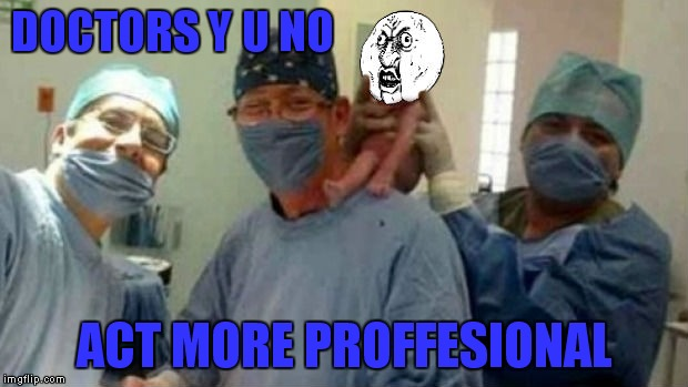 DOCTORS Y U NO ACT MORE PROFFESIONAL | made w/ Imgflip meme maker