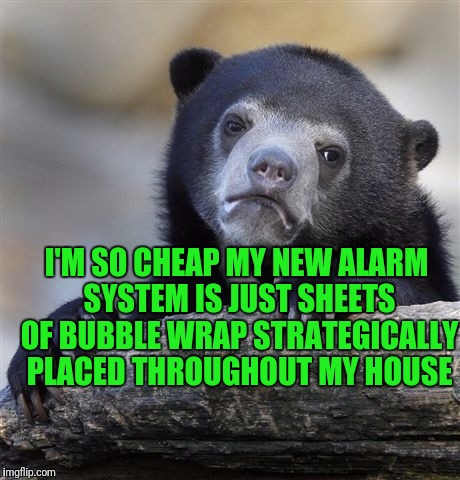 Confession Bear Meme | I'M SO CHEAP MY NEW ALARM SYSTEM IS JUST SHEETS OF BUBBLE WRAP STRATEGICALLY PLACED THROUGHOUT MY HOUSE | image tagged in memes,confession bear | made w/ Imgflip meme maker