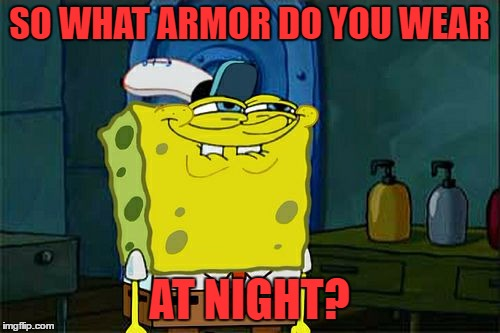 Dont You Squidward Meme | SO WHAT ARMOR DO YOU WEAR AT NIGHT? | image tagged in memes,dont you squidward | made w/ Imgflip meme maker