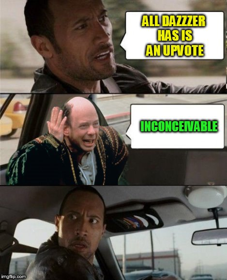 The Rock Driving Inconceivable  | ALL DAZZZER HAS IS AN UPVOTE INCONCEIVABLE | image tagged in the rock driving inconceivable | made w/ Imgflip meme maker